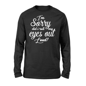 I'm Sorry Did I Roll My Eyes Out Loud - Standard Long Sleeve Apparel S / Black