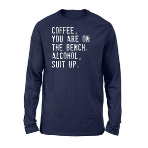 Coffee You Are On The Bench Alcohol Suit Up - Standard Long Sleeve