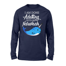 Load image into Gallery viewer, I Am Done Adulting Lets Be Narwhals - Standard Long Sleeve