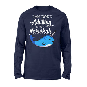 I Am Done Adulting Lets Be Narwhals - Standard Long Sleeve