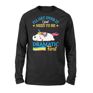 I'll Get Over It I Just Need To Be Dramatic First - Standard Long Sleeve