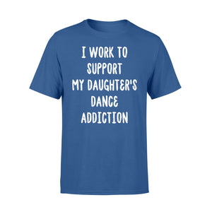 I Work To Support My Daughter's Dance Addiction - Standard T-shirt Apparel S / Royal