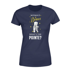 Without Dance What's The Pointe - Standard Women's T-shirt Apparel XS / Navy