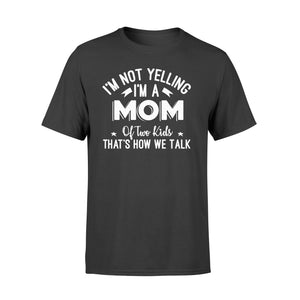 I'm Not Yelling I'm A Mom Of Two Kids Thats How We Talk - Standard T-shirt Apparel S / Black