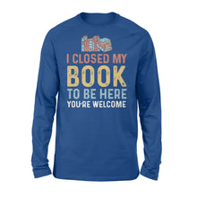 Load image into Gallery viewer, Funny I Closed My Book To Be Here - Standard Long Sleeve