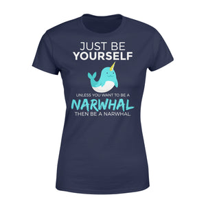 Just Be Yourself Unless You Want To Be A Narwhal - Standard Women's T-shirt Apparel XS / Navy
