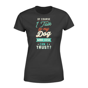 Of Course I Talk To My Dog - Standard Women's T-shirt Apparel XS / Black
