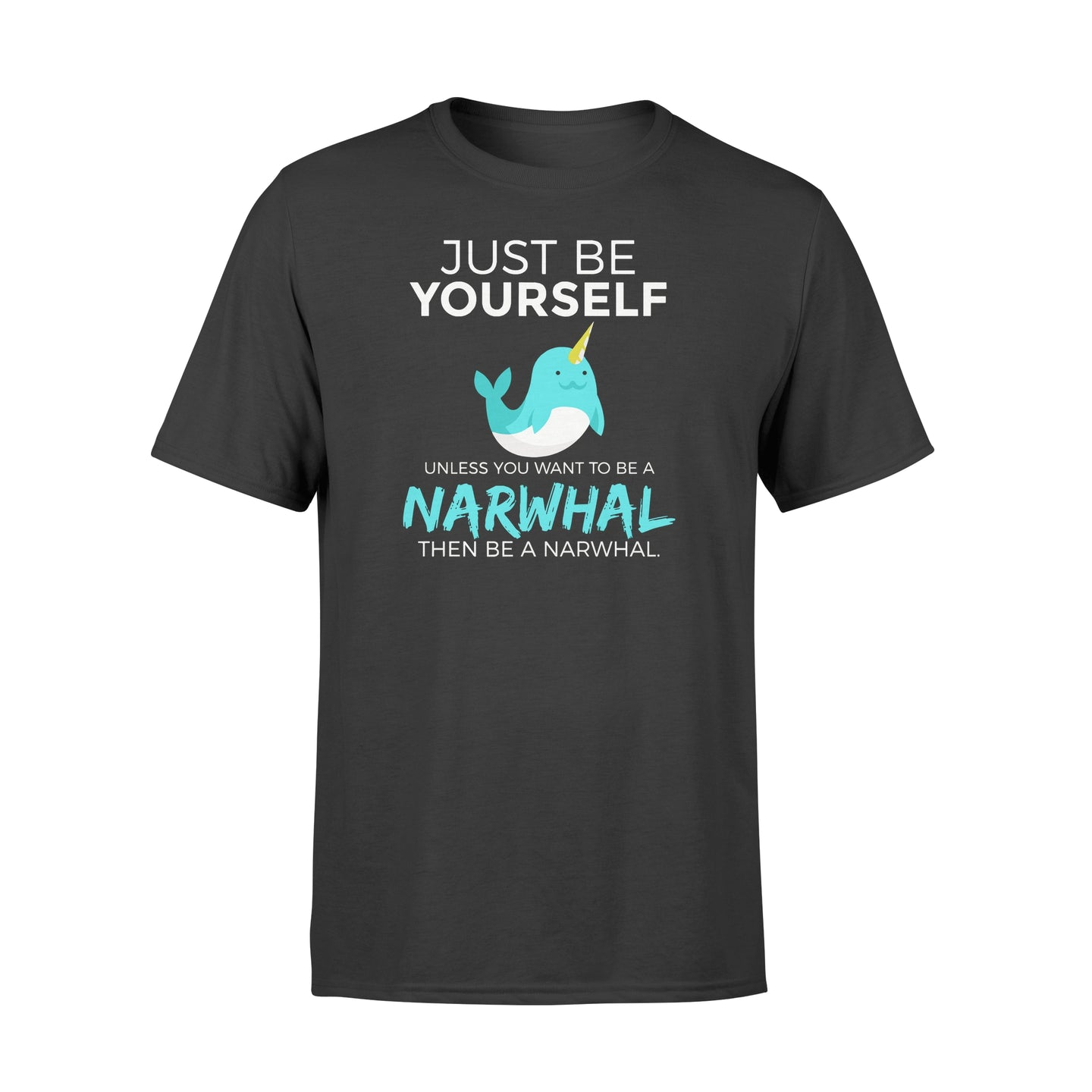 You Want To Be A Narwhal - Standard T-shirt Apparel S / Black