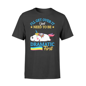 I'll Get Over It I Just Need To Be Dramatic First - Standard T-shirt