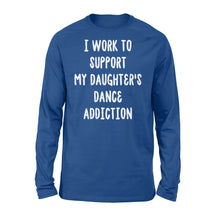 Load image into Gallery viewer, I Work To Support My Daughter's Dance Addiction - Standard Long Sleeve Apparel S / Royal