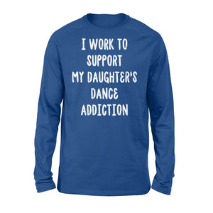 I Work To Support My Daughter's Dance Addiction - Standard Long Sleeve Apparel S / Royal