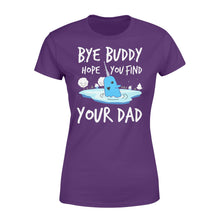Load image into Gallery viewer, Bye Buddy Hope you find your dad - Standard Women's T-shirt Apparel XS / Purple