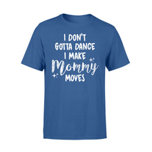Load image into Gallery viewer, I Don't Gotta Dance I Make Mommy Moves - Standard T-shirt Apparel S / Royal