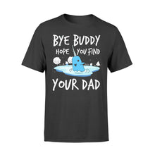 Load image into Gallery viewer, Bye Buddy Hope you find your dad - Standard T-shirt Apparel S / Black