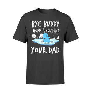 Bye Buddy Hope you find your dad - Standard T-shirt Apparel S / Black