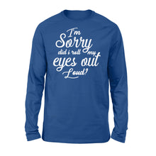 Load image into Gallery viewer, I'm Sorry Did I Roll My Eyes Out Loud - Standard Long Sleeve Apparel S / Royal