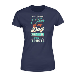 Of Course I Talk To My Dog - Standard Women's T-shirt Apparel XS / Navy