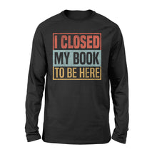 Load image into Gallery viewer, I Closed My Book To Be Here - Standard Long Sleeve Apparel S / Black