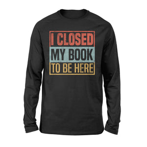 I Closed My Book To Be Here - Standard Long Sleeve Apparel S / Black