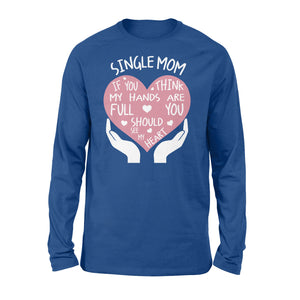 Single Mom If You Think My Hands Are Full You Should See My Heart - Standard Long Sleeve Apparel S / Royal