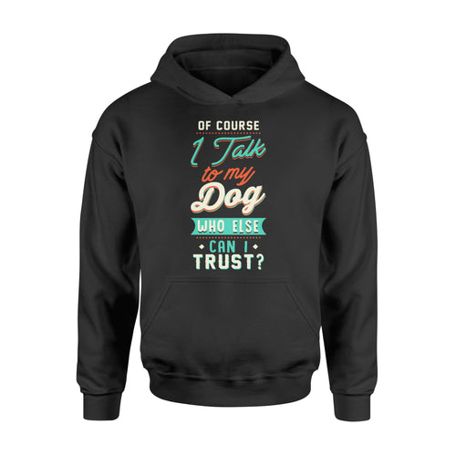 Of Course I Talk To My Dog - Standard Hoodie