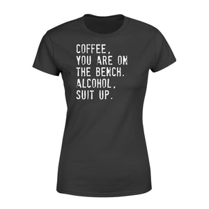 Coffee You Are On The Bench Alcohol Suit Up - Standard Women's T-shirt Apparel XS / Black