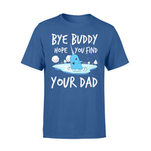Load image into Gallery viewer, Bye Buddy Hope you find your dad - Standard T-shirt Apparel S / Royal