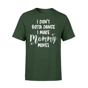 I Don't Gotta Dance I Make Mommy Moves - Standard T-shirt