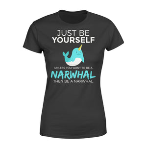 Just Be Yourself Unless You Want To Be A Narwhal - Standard Women's T-shirt Apparel XS / Black