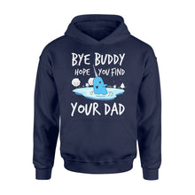 Load image into Gallery viewer, Bye Buddy Hope you find your dad - Standard Hoodie Apparel S / Navy