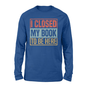 I Closed My Book To Be Here - Standard Long Sleeve Apparel S / Royal
