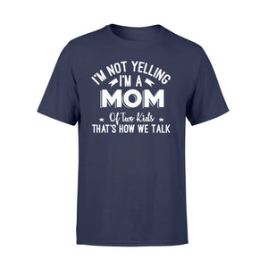 I'm Not Yelling I'm A Mom Of Two Kids Thats How We Talk - Standard T-shirt Apparel S / Navy