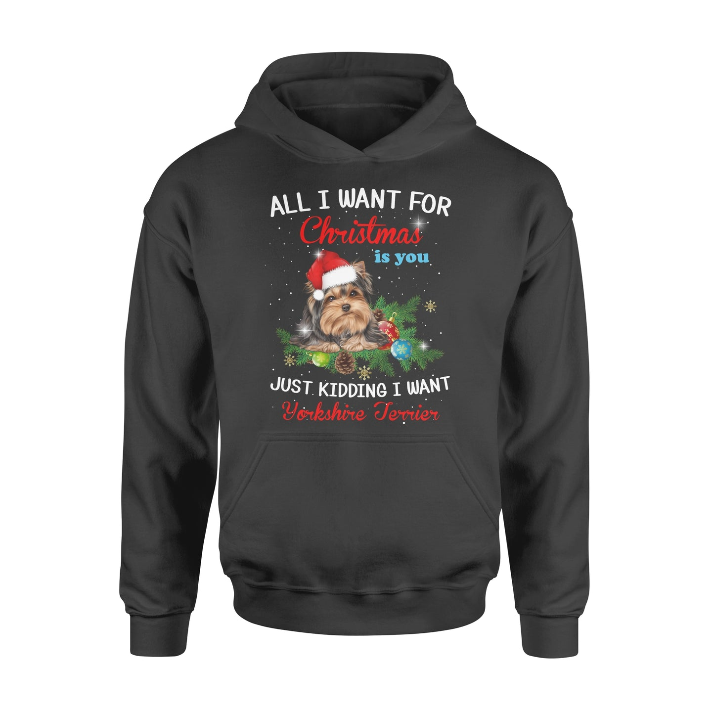 All I Want For Christmas Is You Just Kidding I Want A Yorkshire Terrier Dog Lovers Gift - Standard Hoodie