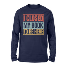 Load image into Gallery viewer, I Closed My Book To Be Here - Standard Long Sleeve Apparel S / Navy
