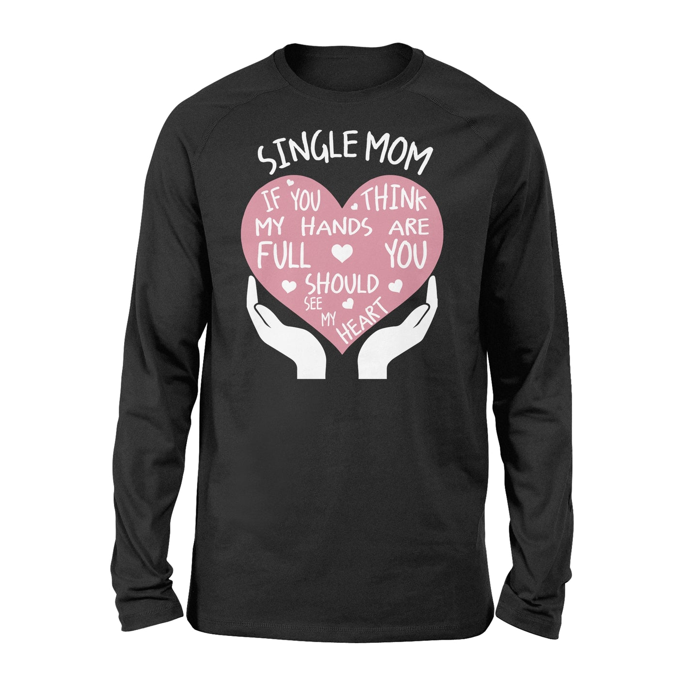 Single Mom If You Think My Hands Are Full You Should See My Heart - Standard Long Sleeve Apparel S / Black