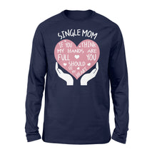 Load image into Gallery viewer, Single Mom If You Think My Hands Are Full You Should See My Heart - Standard Long Sleeve Apparel S / Navy