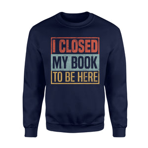 I Closed My Book To Be Here - Standard Fleece Sweatshirt Apparel S / Navy