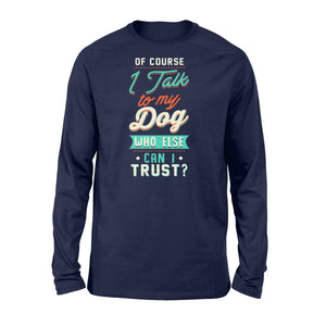 Of Course I Talk To My Dog - Standard Long Sleeve Apparel S / Navy