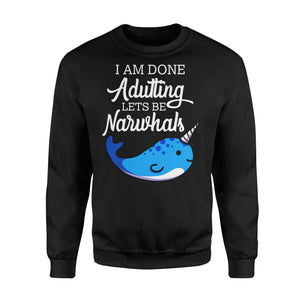 I Am Done Adulting Lets Be Narwhals - Standard Fleece Sweatshirt