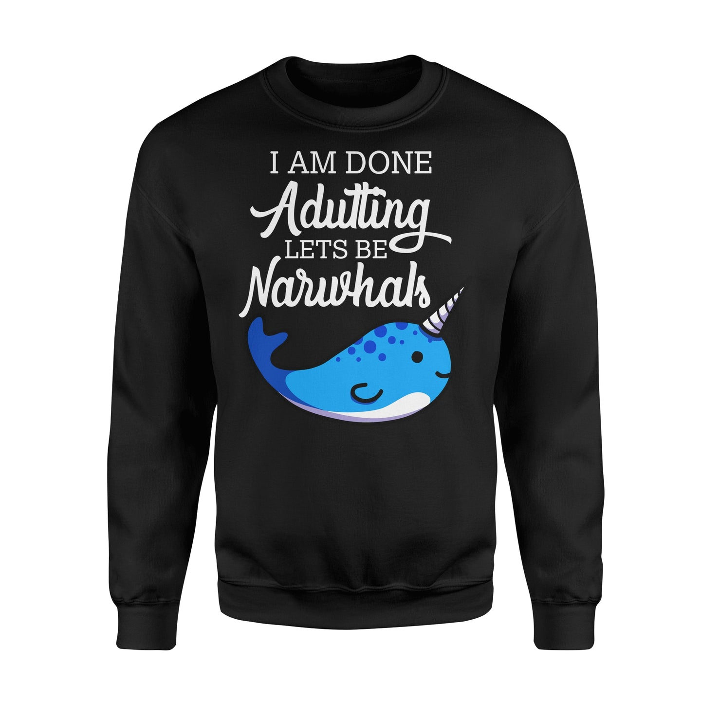 I Am Done Adulting Lets Be Narwhals - Standard Fleece Sweatshirt Apparel S / Black
