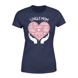 Single Mom If You Think My Hands Are Full You Should See My Heart - Standard Women's T-shirt Apparel XS / Navy