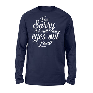 I'm Sorry Did I Roll My Eyes Out Loud - Standard Long Sleeve Apparel S / Navy