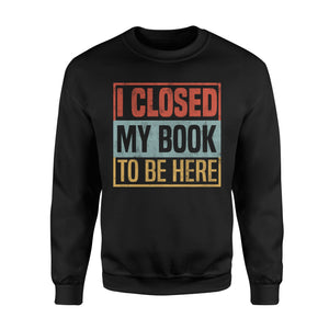 I Closed My Book To Be Here - Standard Fleece Sweatshirt Apparel S / Black