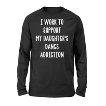 Load image into Gallery viewer, I Work To Support My Daughter's Dance Addiction - Standard Long Sleeve Apparel S / Black