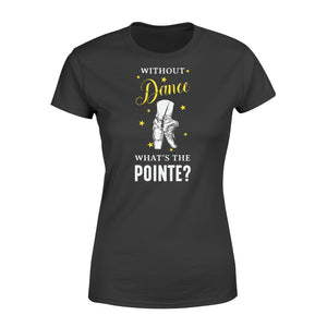 Without Dance What's The Pointe - Standard Women's T-shirt Apparel XS / Black