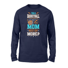 Load image into Gallery viewer, I'm A Basketball Mom Need I Say More - Standard Long Sleeve Apparel S / Navy