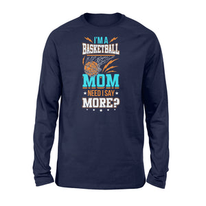 I'm A Basketball Mom Need I Say More - Standard Long Sleeve Apparel S / Navy