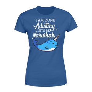 I Am Done Adulting Lets Be Narwhals - Standard Women's T-shirt Apparel XS / Royal