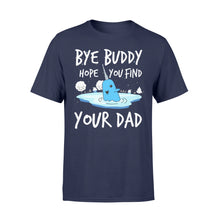 Load image into Gallery viewer, Bye Buddy Hope you find your dad - Standard T-shirt Apparel S / Navy
