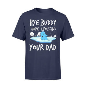 Bye Buddy Hope you find your dad - Standard T-shirt Apparel S / Navy